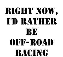Right Now, I'd Rather Be Off-Road Racing - Black Text by cmmei