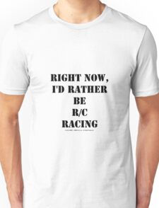 Right Now, I'd Rather Be R/C Racing - Black Text Unisex T-Shirt