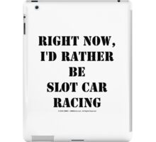Right Now, I'd Rather Be Slot Car Racing - Black Text iPad Case/Skin