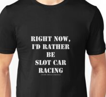 Right Now, I'd Rather Be Slot Car Racing - White Text Unisex T-Shirt