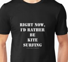 Right Now, I'd Rather Be Kite Surfing - White Text Unisex T-Shirt