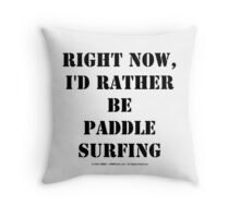 Right Now, I'd Rather Be Paddle Surfing - Black Text Throw Pillow