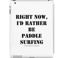 Right Now, I'd Rather Be Paddle Surfing - Black Text iPad Case/Skin