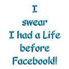 I swear I had a Life before Facebook!! by AlanZinn