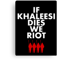 IF KHALEESI DIES WE RIOT.  Canvas Print