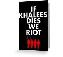 IF KHALEESI DIES WE RIOT.  Greeting Card