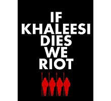 IF KHALEESI DIES WE RIOT.  Photographic Print