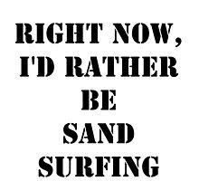 Right Now, I'd Rather Be Sand Surfing - Black Text by cmmei