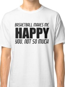 BASKETBALL MAKES ME HAPPY Classic T-Shirt
