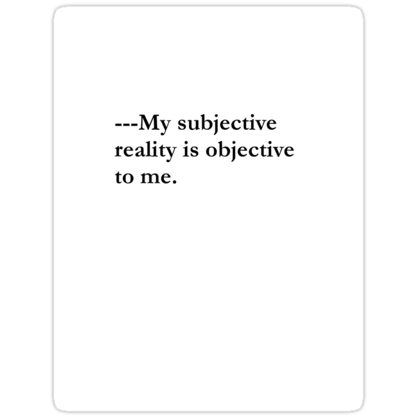 Unique Phrase/Quote~Philosophy T-Shirt~My subjective reality is objective to me. by themidnightfemme