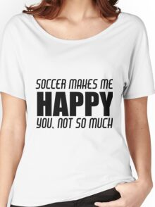 SOCCER MAKES ME HAPPY Women's Relaxed Fit T-Shirt