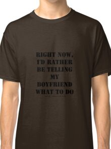 Right Now, I'd Rather Be Telling My Boyfriend What To Do - Black Text Classic T-Shirt