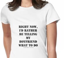 Right Now, I'd Rather Be Telling My Boyfriend What To Do - Black Text Womens Fitted T-Shirt