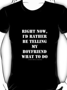 Right Now, I'd Rather Be Telling My Boyfriend What To Do - White Text T-Shirt