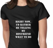 Right Now, I'd Rather Be Telling My Boyfriend What To Do - White Text Womens Fitted T-Shirt