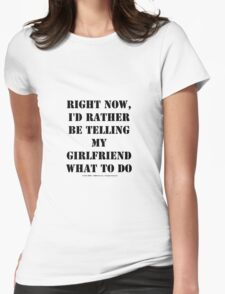 Right Now, I'd Rather Be Telling My Girlfriend What To Do - Black Text Womens Fitted T-Shirt