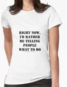 Right Now, I'd Rather Be Telling People What To Do - Black Text Womens Fitted T-Shirt