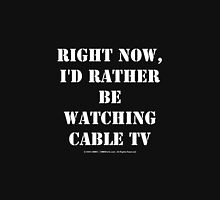 Right Now, I'd Rather Be Watching Cable TV - White Text Unisex T-Shirt