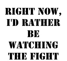 Right Now, I'd Rather Be Watching The Fight - Black Text by cmmei
