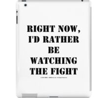 Right Now, I'd Rather Be Watching The Fight - Black Text iPad Case/Skin