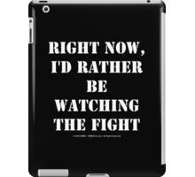 Right Now, I'd Rather Be Watching The Fight - White Text iPad Case/Skin