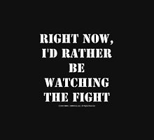Right Now, I'd Rather Be Watching The Fight - White Text Unisex T-Shirt
