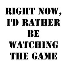 Right Now, I'd Rather Be Watching The Game - Black Text by cmmei