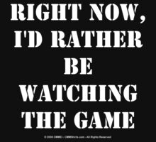 Right Now, I'd Rather Be Watching The Game - White Text by cmmei