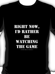 Right Now, I'd Rather Be Watching The Game - White Text T-Shirt