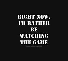 Right Now, I'd Rather Be Watching The Game - White Text Unisex T-Shirt