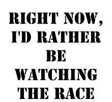 Right Now, I'd Rather Be Watching The Race - Black Text by cmmei