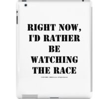 Right Now, I'd Rather Be Watching The Race - Black Text iPad Case/Skin