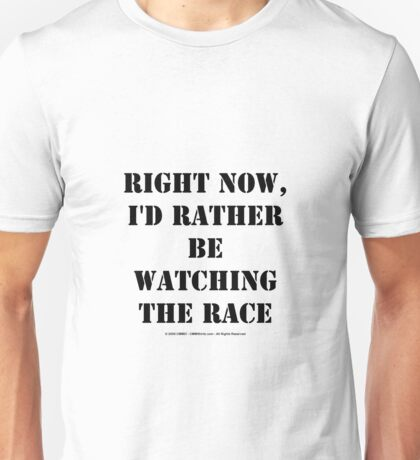 Right Now, I'd Rather Be Watching The Race - Black Text Unisex T-Shirt