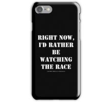 Right Now, I'd Rather Be Watching The Race - White Text iPhone Case/Skin