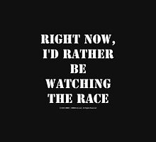 Right Now, I'd Rather Be Watching The Race - White Text Unisex T-Shirt