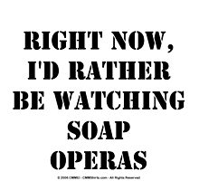 Right Now, I'd Rather Be Watching Soap Operas - Black Text by cmmei