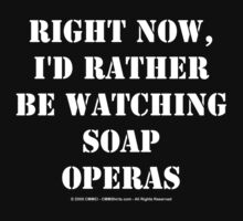 Right Now, I'd Rather Be Watching Soap Operas - White Text by cmmei