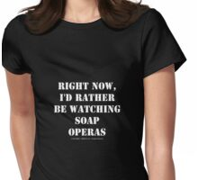Right Now, I'd Rather Be Watching Soap Operas - White Text Womens Fitted T-Shirt