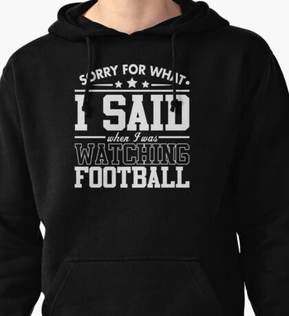 Sorry For What I Said When I Was Watching Football Pullover Hoodie