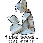 I Like Books... Deal With It! by kbhend9715