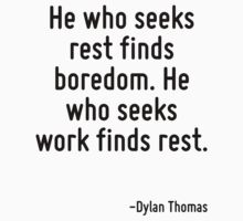 He who seeks rest finds boredom. He who seeks work finds rest. by Quotr