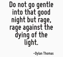 Do not go gentle into that good night but rage, rage against the dying of the light. by Quotr