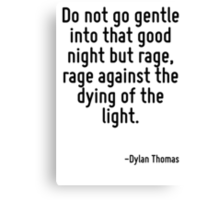 Do not go gentle into that good night but rage, rage against the dying of the light. Canvas Print
