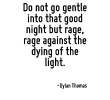 Do not go gentle into that good night but rage, rage against the dying of the light. Photographic Print