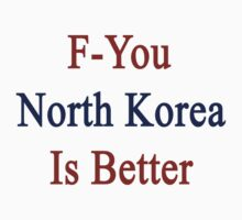 F-You North Korea Is Better  by supernova23