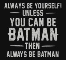 Always be yourself unless you can be Batman by humerusbone