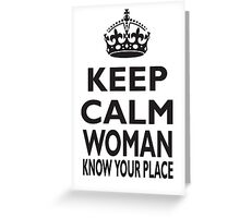 KEEP CALM WOMAN, KNOW YOUR PLACE Greeting Card