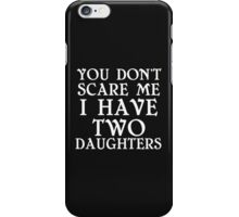 YOU DON'T SCARE ME I HAVE TWO DAUGHTERS iPhone Case/Skin