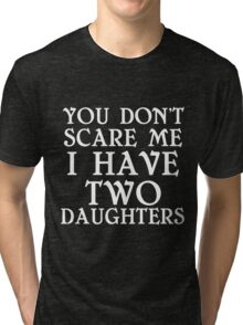YOU DON'T SCARE ME I HAVE TWO DAUGHTERS Tri-blend T-Shirt