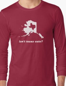 Isn't Texas Cute Compared to Alaska Long Sleeve T-Shirt